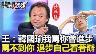 王世堅:韓國瑜我罵你會進步 罵不到你 退步自己看著辦!!-關鍵精華