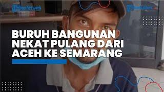 Upah Diembat Mandor, Buruh Bangunan Terpaksa Pulang Kampung Jalan Kaki dari Aceh ke Semarang