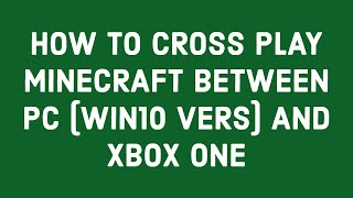 HOW TO CROSS PLAY MINECRAFT BETWEEN PC (WIN10 VERS) AND XBOX ONE