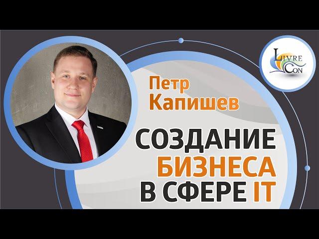 Создание бизнеса в сфере IT | Петр Капишев на LivreCon 2019