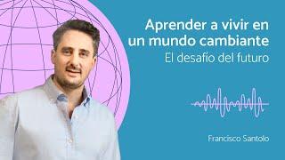 Francisco Santolo:  Aprender a vivir en un mundo cambiante, el desafío del futuro
