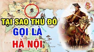 Tên HÀ NỘI Được Bắt Nguồn Từ Đâu? - Choáng Với Giả Thuyết Bẻ Cong Lịch Sử Việt Nam
