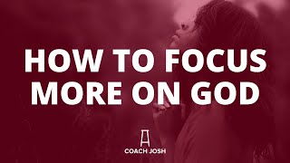 HOW TO FOCUS MORE ON GOD AND NOT ON DISTRACTIONS.
