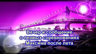 Вечер и сообщение о первых соревнованиях Максима после лета