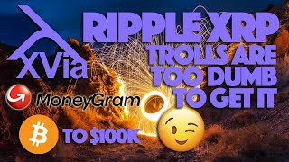 Ripple XRP: The Case for A 100K BTC, XVia Confirmed With MoneyGram & Trolls Are Too Dumb To Get It