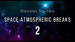Stanislav Savitskiy Space Atmospheric Breaks Part 2