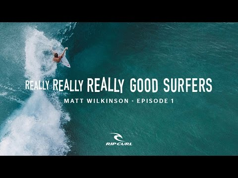 Really, Really, Really Good Surfers | Ep. 1 Matt Wilkinson | Rip Curl