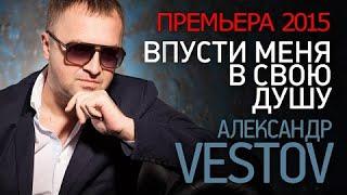 ПРЕМЬЕРА 2015!!! Александр ВЕСТОВ - Впусти меня в свою душу /HD/