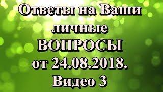Ответы на ВАШИ личные вопросы от 24.08. Видео 3.