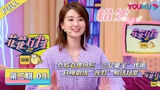 """花花万物S2 EP03 乔欣首度回应""""三亿豪宅""""传闻,自曝剧组""""秘料""""喊话杨紫"""