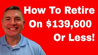 How To Retire on $139,600...or Less!