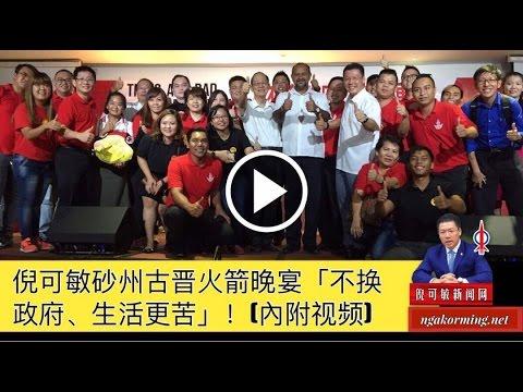 Nga Kor Ming 倪可敏砂州古晋火箭晚宴「不换政府、生活更苦」!Youtube (5-5-2017)