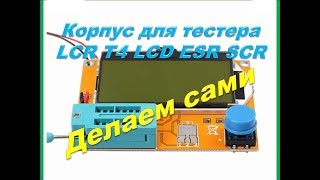 Супер корпус для LCR T4 LCD ESR SCR тестера своими руками