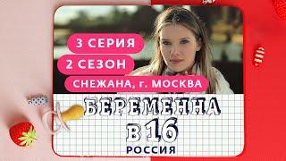 БЕРЕМЕННА В 16. РОССИЯ | 2 СЕЗОН, 3 ВЫПУСК | СНЕЖАНА, МОСКВА