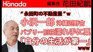 沖縄県知事選。玉城デニー陣営は、実のところ、小沢一郎には来てほしくないって思ってませんか?w※ところで、沖縄といえば今井絵理子議員ですが…w|花田紀凱[月刊Hanada]編集長の『週刊誌欠席裁判』