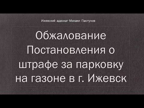 Иж Адвокат Пастухов. Обжалование Постановления о штрафе за парковку на газоне в г. Ижевск.