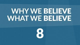 Why We Believe What We Believe - Lesson #8