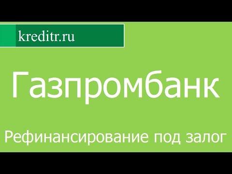 Газпромбанк обзор Рефинансирования  кредитов под залог условия, процентная ставка, срок