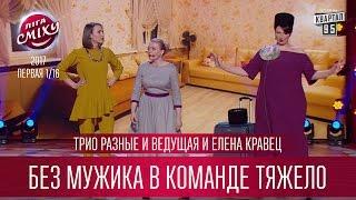 Трио Разные и Ведущая и Елена Кравец - Без мужика в команде тяжело   Лига Смеха 2017