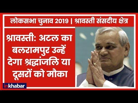 Lok Sabha Elections 2019: श्रावस्ती: अटल का बलरामपुर उन्हें देगा श्रद्धांजलि या दूसरों को मौका