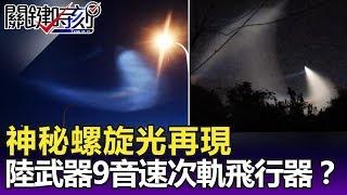 神秘螺旋光再現 中國最新祕密武器9音速次軌飛行器!?-關鍵精華