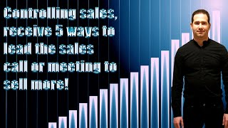 Control sales, receive 5 ways to lead the sales call or meeting to have more sales