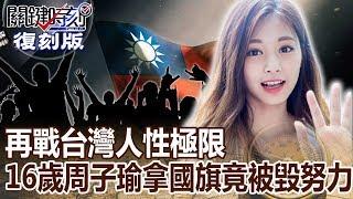 【關鍵復刻版】再戰台灣人性極限 16歲周子瑜拿國旗竟被毀努力!! 20160114 全集 關鍵時刻|劉寶傑