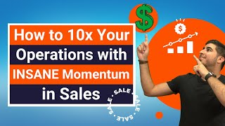 How to 10x Your Operations with INSANE Momentum in Sales