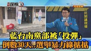 《新聞深喉嚨》精彩片段 藍台南黨部被「投彈」 倒數30天...選舉暴力綠掂掂?