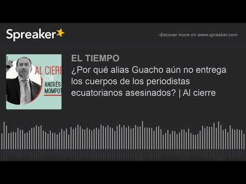 ¿Por qué alias Guacho aún no entrega los cuerpos de los periodistas ecuatorianos asesinados?   Al ci