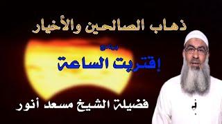 ذهاب الصالحين والأخيار برنامج إقتربت الساعة مع فضيلة الشيخ مسعد أنور