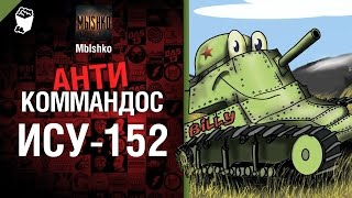 ИСУ-152 - Антикоммандос №17 - от - Mblshko [World of Tanks]