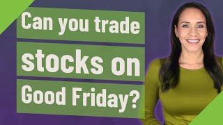 Can you trade stocks on Good Friday?