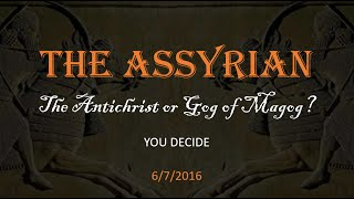 The Assyrian:  The Antichrist Of Gog Of Magog?