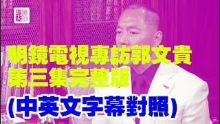 明鏡電視專訪郭文貴第三集完整版 (中英文對照)