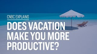 Does vacation make you more productive? | CNBC Explains