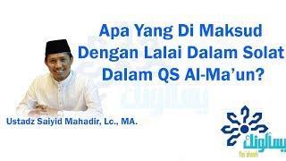 Apa Yang Di Maksud Dengan Lalai Dalam Solat Dalam QS Al-Ma'un? - Ustadz Saiyid Mahadir, Lc., MA.