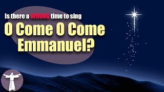Is there a WRONG time to sing O Come O Come Emmanuel?