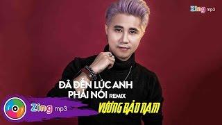 Đã Đến Lúc Anh Phải Nói (Remix) - Vương Bảo Nam Ft. Châu Khải Phong
