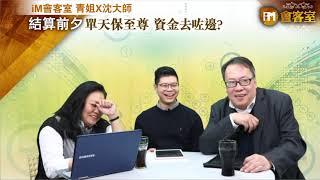 【iM會客室 青姐X沈大師】結算前夕 單天保至尊 資金去咗邊?