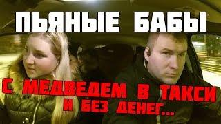 ПЬЯНЫЕ БАБЫ В ТАКСИ С МЕДВЕДЕМ И БЕЗ ДЕНЕГ