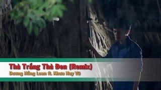Thà Trắng Thà Đen (Remix) – Dương Hồng Loan ft Khưu Huy Vũ