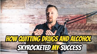 How Quitting Drugs and Alcohol Skyrocketed My Success