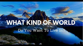 What Kind Of World Do You Want To Live In?