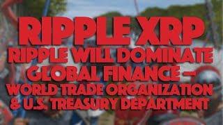 Ripple XRP: Ripple Will Dominate Global Finance - World Trade Organization & U.S. Treasury
