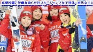高梨沙羅、伊藤有希らW杯スキージャンプ女子団体初代女王に!