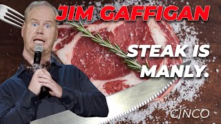 """""""Steak is manly!"""" - Jim Gaffigan Stand up (Cinco)"""