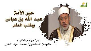 حبر الأمة عبد الله بن عباس وطلب العلم برنامج مع الفقهاء مع فضيلة الدكتور محمد عبد الفتاح
