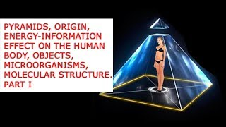 Pyramids, origin, energy information effect on the human body, objects, microorganisms, molecular