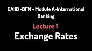 CAIIB - BFM- Lecture 1 - Exchange Rates   - Module A-International Banking